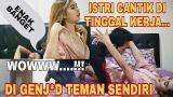 Download DI GOYANG TEMAN...SUAMI KERJA ISTRI KESEPIAN DIRUMAH ENAK ENAK SELINGKUH... Video Terbaik